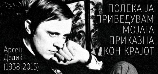 Арсен Дедиќ (1938-2015): Полека ја приведувам мојата приказна кон крајот