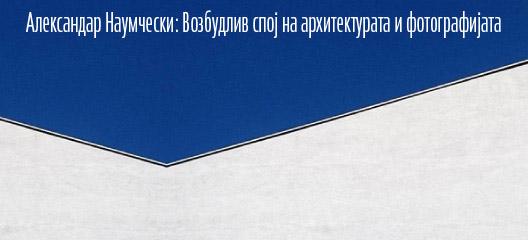 Александар Наумчески: Возбудлив спој на архитектурата и фотографијата
