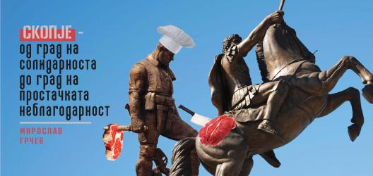 Скопје – од град на солидарноста до град на простачката неблагодарност